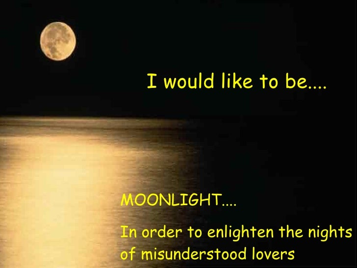 I would like to be.... MOONLIGHT.... In order to enlighten the nights of misunderstood lovers