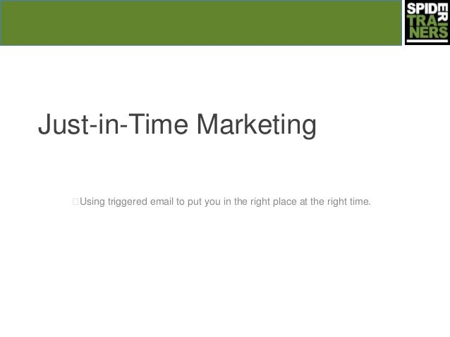 Just-in-Time Marketing  Using triggered email to put you in the right place at the right time.