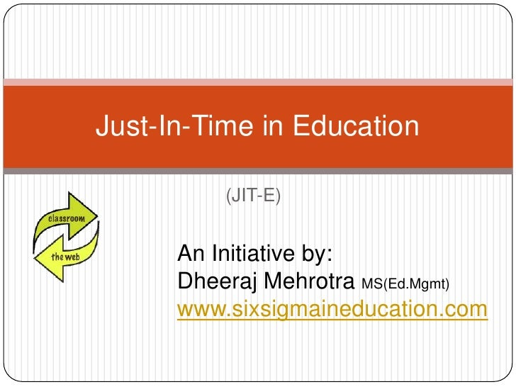 (JIT-E)<br />Just-In-Time in Education<br />An Initiative by:<br />DheerajMehrotraMS(Ed.Mgmt)<br />www.sixsigmaineducation...
