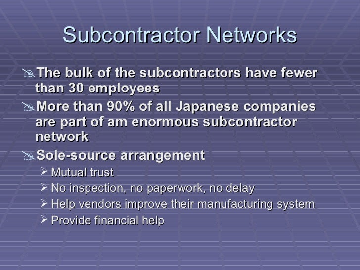 japanese subcontracting system The first task, both for japan's international competitors as well as for companies that covet the japanese market, is to understand how that system works cartel principles are likely to dominate business in japan for a long time to come, but even long-standing systems evolve, and any changes in cartel practices will present opportunities for.