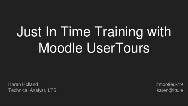 Just In Time Training with Moodle UserTours Karen Holland Technical Analyst, LTS #mootieuk19 karen@lts.ie