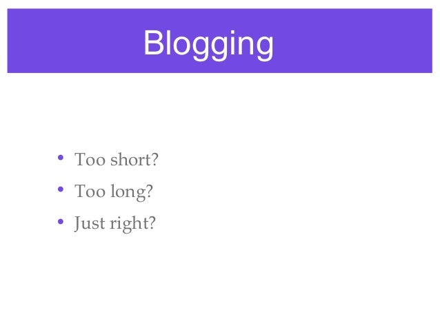Blogging• Too short?• Too long?• Just right?