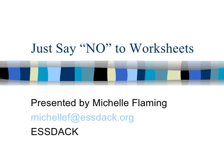 """Just Say """"NO"""" to Worksheets Presented by Michelle Flaming [email_address] ESSDACK"""