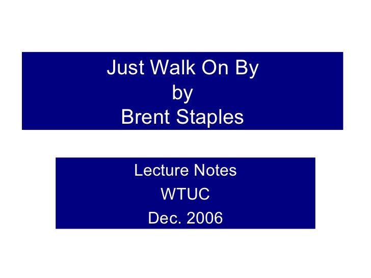 just walk on by by brent Just walk on by by brent staples presentation by sam thornton modes author brent staples uses a lot of different modes throughout just walk on by.