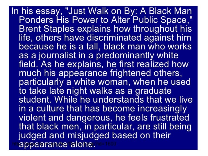 just walk on by black men and the public space brent staples Brent staples just walk on by: black men and public space brent staples (b 1951) earned his phd in psychology from the university of chicago and went on to become a journalist.