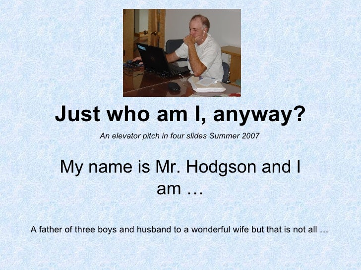 Just who am I, anyway? My name is Mr. Hodgson and I am … A father of three boys and husband to a wonderful wife but that i...