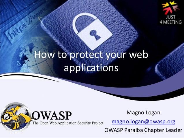 How to protect your web applications Magno Logan magno.logan@owasp.org OWASP Paraíba Chapter Leader