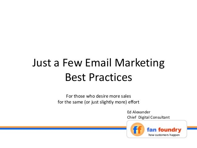 Just a Few Email Marketing Best Practices how customers happen Ed Alexander Chief Digital Consultant For those who desire ...