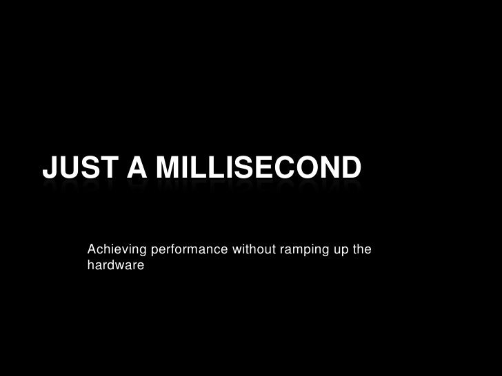 Just a millisecond<br />Achieving performance without ramping up the hardware<br />