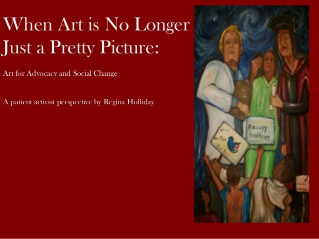 When Art is No Longer Just a Pretty Picture: Art for Advocacy and Social Change A patient activist perspective by Regina H...