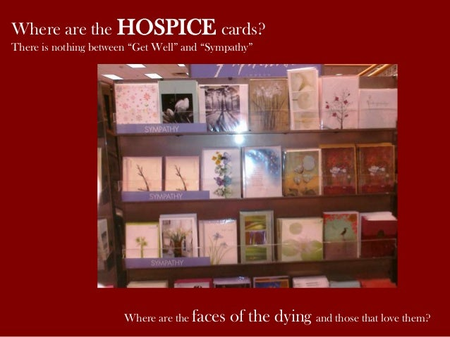 """Where are the HOSPICE cards? There is nothing between """"Get Well"""" and """"Sympathy"""" Where are the faces of the dying and those..."""