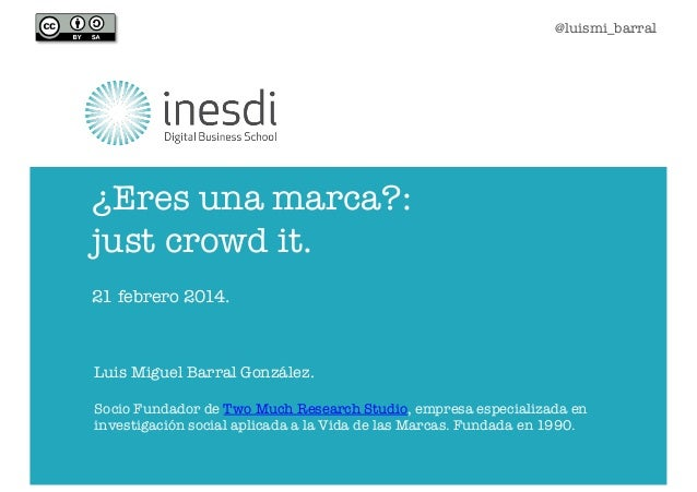 @luismi_barral  ¿Eres una marca?:  just crowd it. 21 febrero 2014.  Luis Miguel Barral González. Socio Fundador de Two Muc...