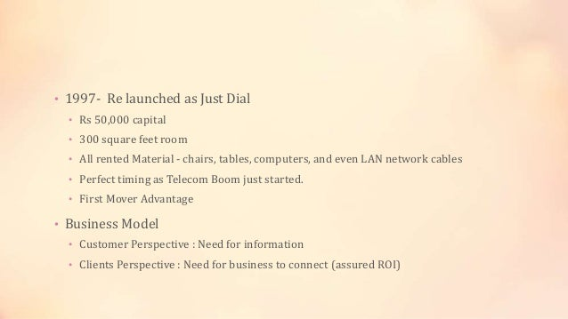 • 1997- Re launched as Just Dial • Rs 50,000 capital • 300 square feet room • All rented Material - chairs, tables, comput...