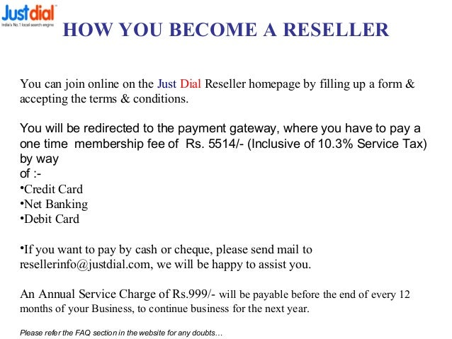 HOW YOU BECOME A RESELLER You can join online on the Just Dial Reseller homepage by filling up a form & accepting the term...