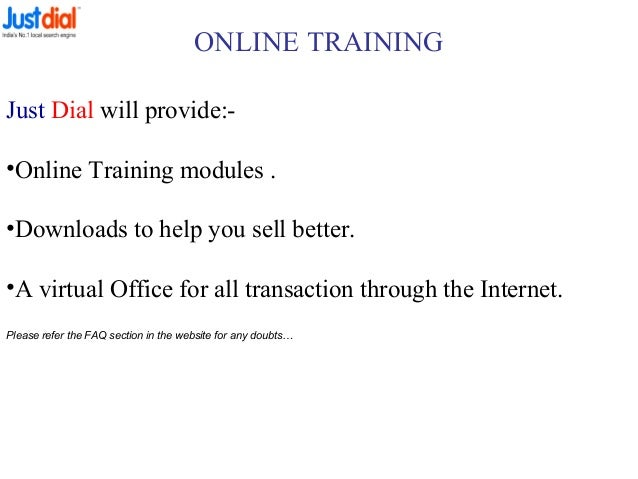 ONLINE TRAINING Just Dial will provide:- •Online Training modules . •Downloads to help you sell better. •A virtual Office ...