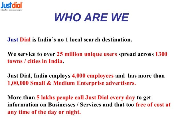 WHO ARE WE Just Dial is India's no 1 local search destination. We service to over 25 million unique users spread across 13...