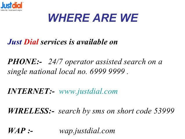 WHERE ARE WE Just Dial services is available on PHONE:- 24/7 operator assisted search on a single national local no. 6999 ...