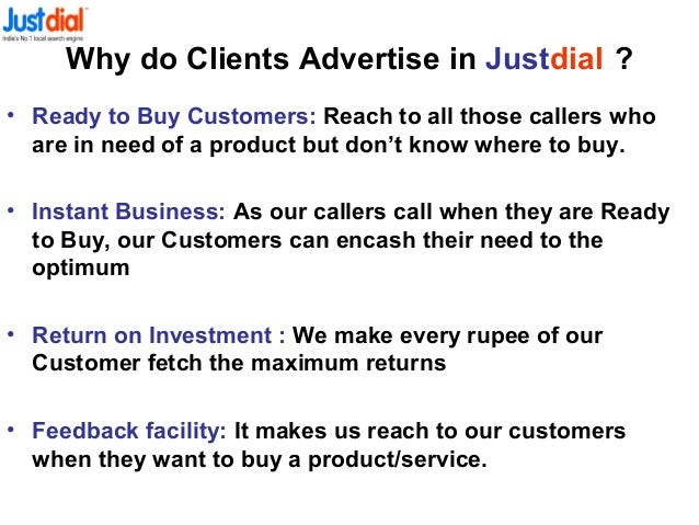 Why do Clients Advertise in Justdial ? • Ready to Buy Customers: Reach to all those callers who are in need of a product b...