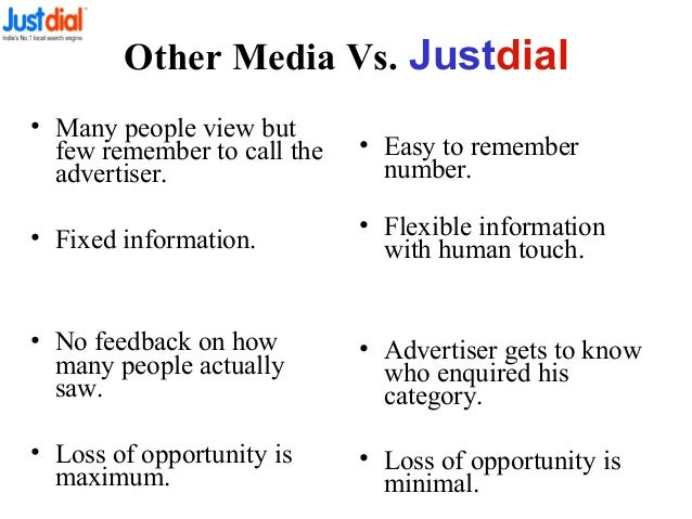 Other Media Vs. Justdial • Many people view but few remember to call the advertiser. • Fixed information. • No feedback on...