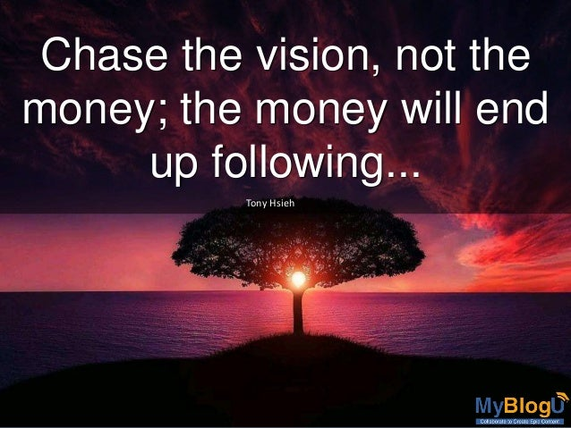 Chase the vision, not the money; the money will end up following... Tony Hsieh
