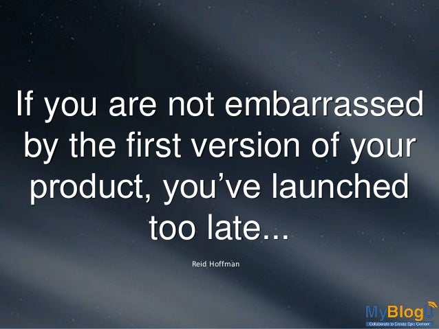 If you are not embarrassed by the first version of your product, you've launched too late... Reid Hoffman