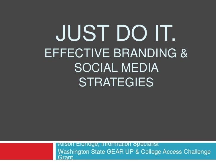 JUST DO IT.EFFECTIVE BRANDING &    SOCIAL MEDIA     STRATEGIES Alison Eldridge, Information Specialist Washington State GE...