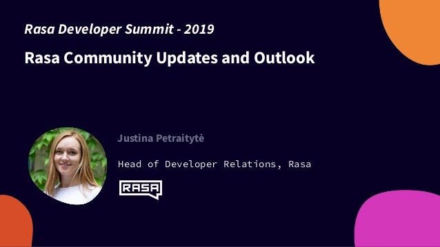 Rasa Community Updates and Outlook Justina Petraitytė Head of Developer Relations, Rasa Rasa Developer Summit - 2019