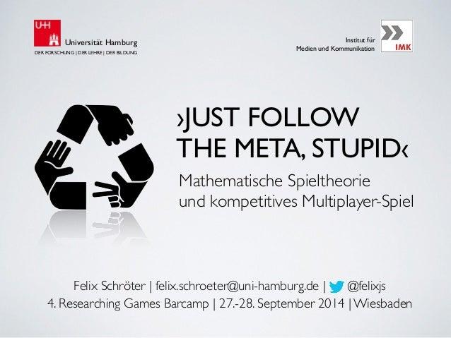 Universität Hamburg Institut für  Medien und Kommunikation  ›JUST FOLLOW  THE META, STUPID‹  Mathematische Spieltheorie  u...