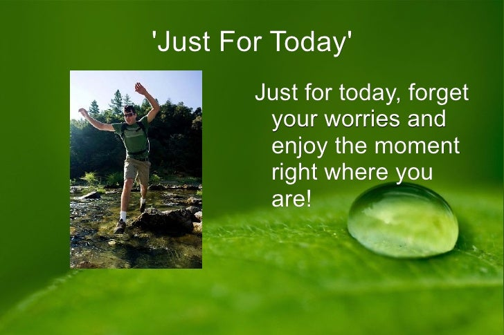 Just For Today        Just for today, forget         your worries and         enjoy the moment         right where you    ...