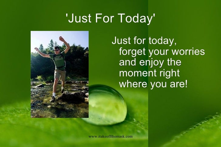 'Just For Today' <ul><li>Just for today, forget your worries and enjoy the moment right where you are! </li></ul>