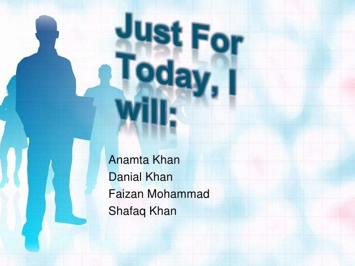 Just For Today, I will:<br />Anamta Khan<br />Danial Khan<br />Faizan Mohammad<br />Shafaq Khan<br />