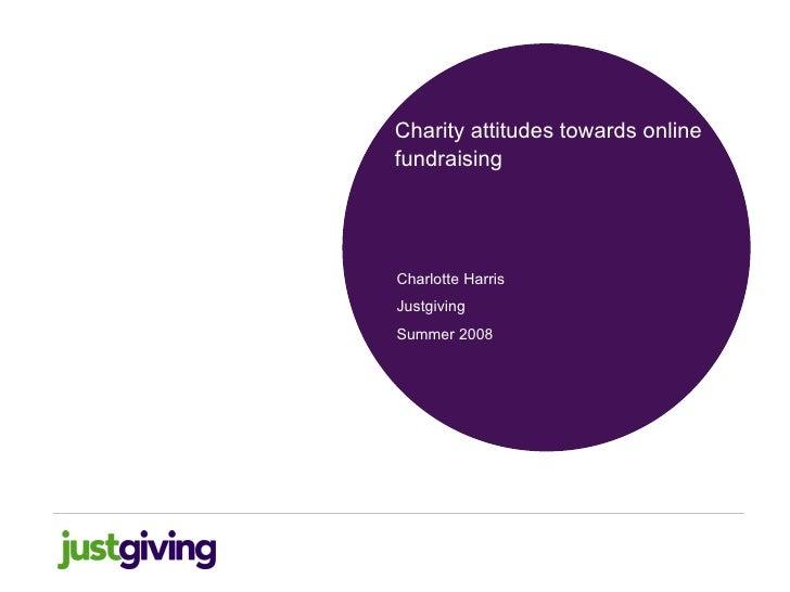 <ul><li>Charity attitudes towards online fundraising </li></ul>Charlotte Harris Justgiving Summer 2008