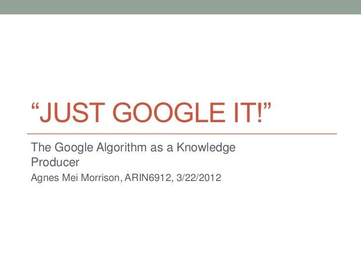 """JUST GOOGLE IT!""The Google Algorithm as a KnowledgeProducerAgnes Mei Morrison, ARIN6912, 3/22/2012"