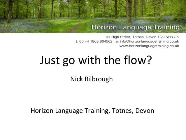 Just go with the flow?Nick BilbroughHorizon Language Training, Totnes, Devon