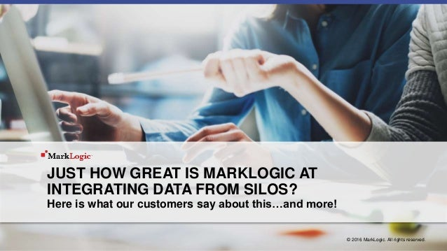 JUST HOW GREAT IS MARKLOGIC AT INTEGRATING DATA FROM SILOS? Here is what our customers say about this…and more! © 2016 Mar...