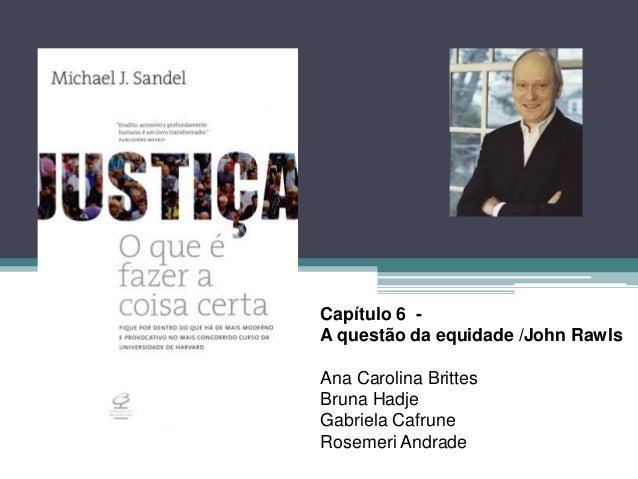 Capítulo 6 -  A questão da equidade /John Rawls  Ana Carolina Brittes  Bruna Hadje  Gabriela Cafrune  Rosemeri Andrade