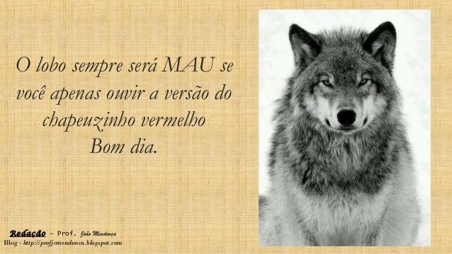O lobo sempre será MAU se você apenas ouvir a versão do chapeuzinho vermelho Bom dia. Redação – Prof. João Mendonça Blog -...