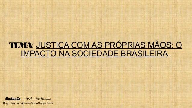 TEMA: JUSTIÇA COM AS PRÓPRIAS MÃOS: O IMPACTO NA SOCIEDADE BRASILEIRA. Redação – Prof. João Mendonça Blog - http://profjcm...