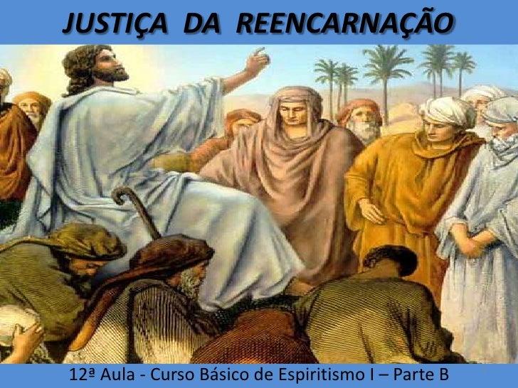JUSTIÇA  DA  REENCARNAÇÃO<br />12ª Aula - Curso Básico de Espiritismo I – Parte B<br />1<br />