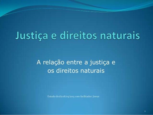 A relação entre a justiça e os direitos naturais  Estudo do dia 18/05/2013 com facilitador: Jewur  1