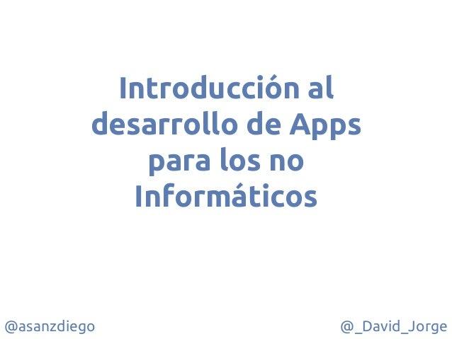 @asanzdiego @_David_Jorge Introducción al desarrollo de Apps para los no Informáticos