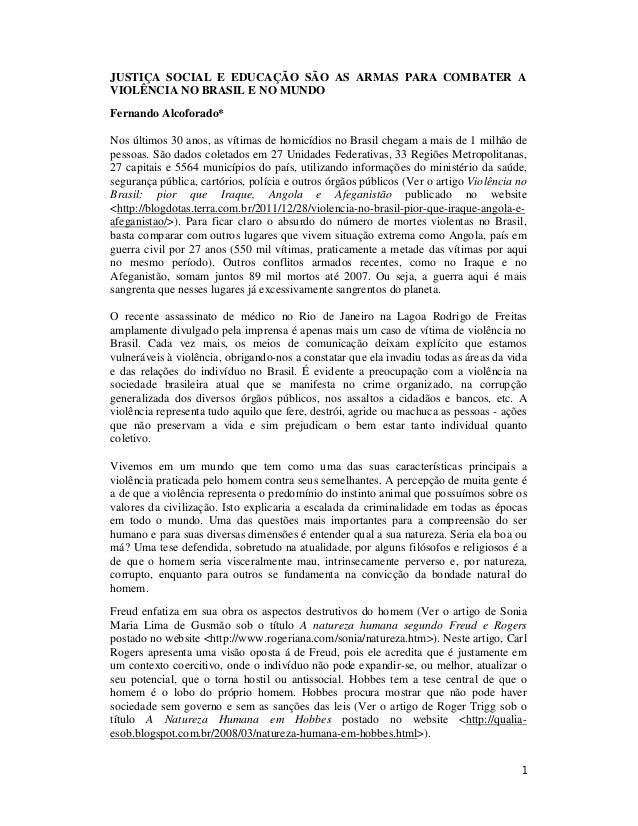 1 JUSTIÇA SOCIAL E EDUCAÇÃO SÃO AS ARMAS PARA COMBATER A VIOLÊNCIA NO BRASIL E NO MUNDO Fernando Alcoforado* Nos últimos 3...