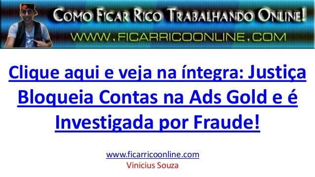 Clique aqui e veja na íntegra: Justiça Bloqueia Contas na Ads Gold e é Investigada por Fraude! www.ficarricoonline.com Vin...