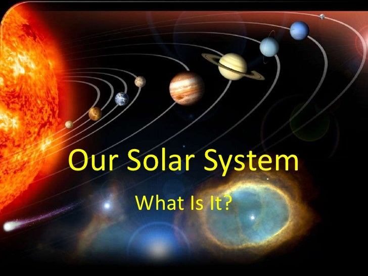 Our Solar System    What Is It?
