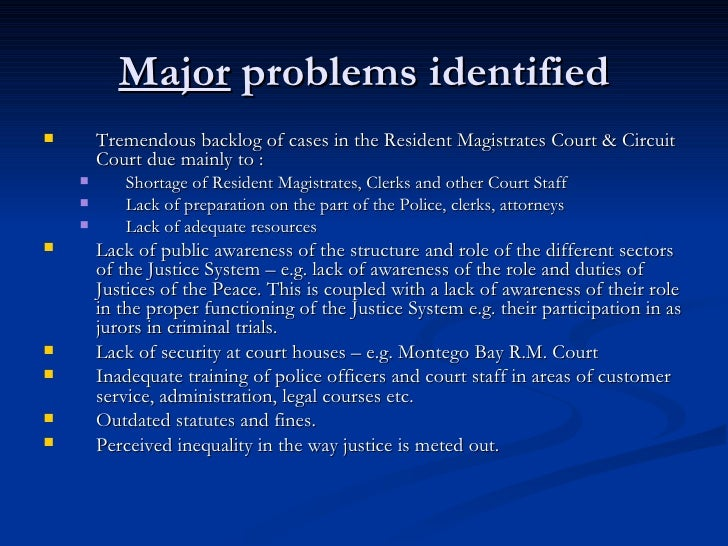 Major  problems identified <ul><li>Tremendous backlog of cases in the Resident Magistrates Court & Circuit Court due mainl...