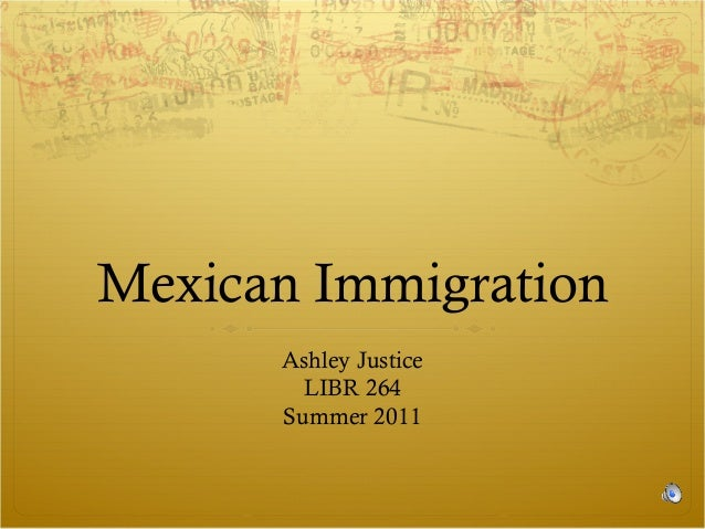 Mexican Immigration Ashley Justice LIBR 264 Summer 2011