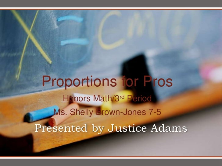 Proportions for Pros     Honors Math/3rd Period   Ms. Shelly Brown-Jones 7-5Presented by Justice Adams