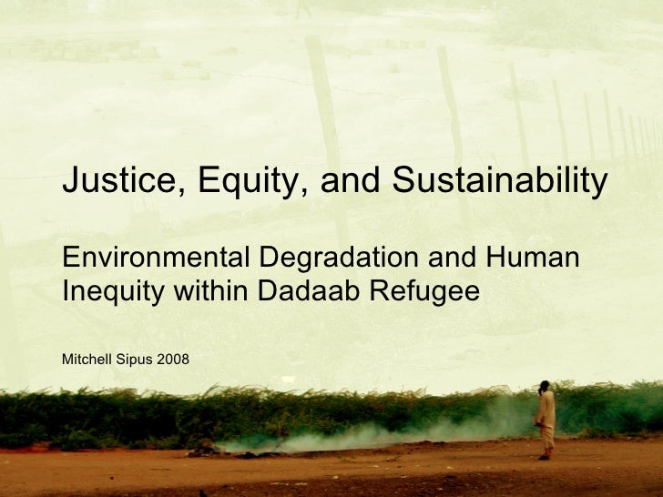 Justice, Equity, and Sustainability <ul><li>Environmental Degradation and Human Inequity within Dadaab Refugee Camps </li>...