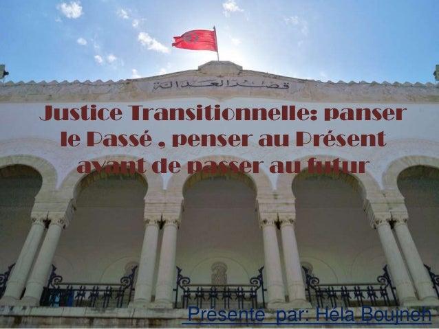 Justice Transitionnelle: panser le Passé , penser au Présent   avant de passer au futur            Présenté par: Héla Bouj...