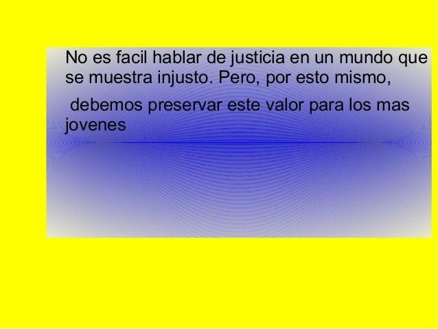 No es facil hablar de justicia en un mundo que se muestra injusto. Pero, por esto mismo, debemos preservar este valor para...
